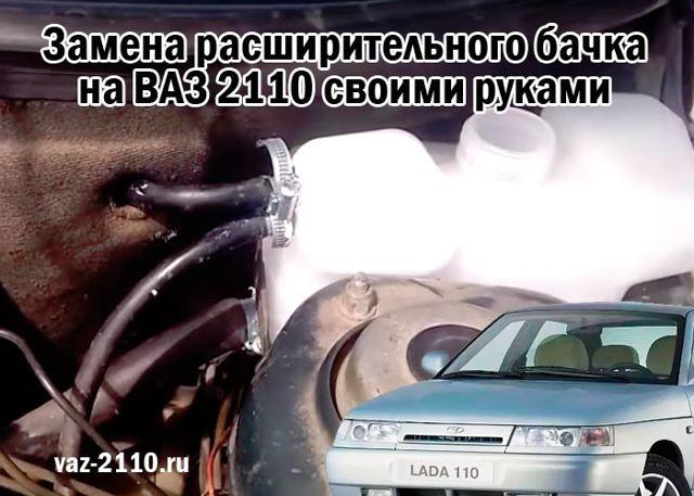 Замена расширительного бачка ВАЗ 2110: пошаговая видеоинструкция